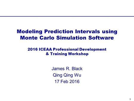 1 James R. Black Qing Qing Wu 17 Feb 2016 Modeling Prediction Intervals using Monte Carlo Simulation Software 2016 ICEAA Professional Development & Training.