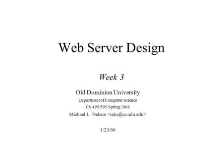 Web Server Design Week 3 Old Dominion University Department of Computer Science CS 495/595 Spring 2006 Michael L. Nelson 1/23/06.