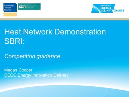 Heat Network Demonstration SBRI: Competition guidance Megan Cooper DECC Energy Innovation Delivery.