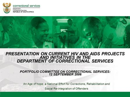 An Age of hope: a National Effort for Corrections, Rehabilitation and Social Re-integration of Offenders PRESENTATION ON CURRENT HIV AND AIDS PROJECTS.