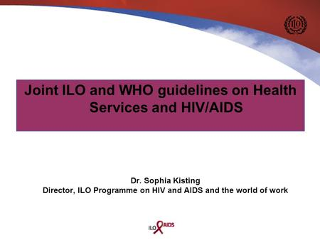 Dr. Sophia Kisting Director, ILO Programme on HIV and AIDS and the world of work Joint ILO and WHO guidelines on Health Services and HIV/AIDS.