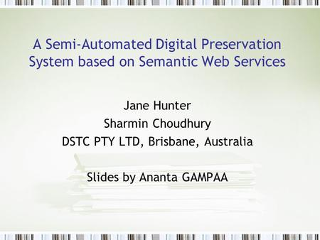 A Semi-Automated Digital Preservation System based on Semantic Web Services Jane Hunter Sharmin Choudhury DSTC PTY LTD, Brisbane, Australia Slides by Ananta.