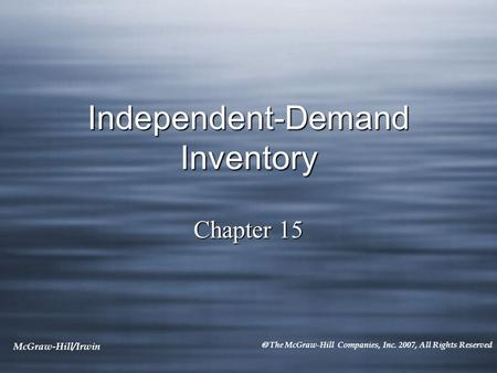 McGraw-Hill/Irwin  The McGraw-Hill Companies, Inc. 2007, All Rights Reserved Independent-Demand Inventory Chapter 15.