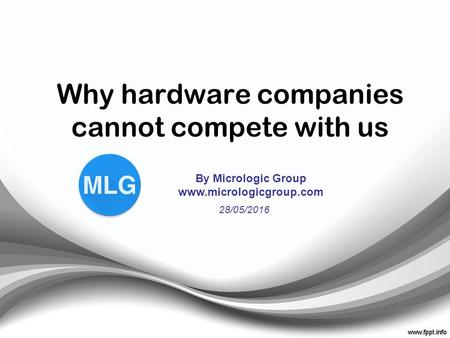 Why hardware companies cannot compete with us By Micrologic Group www.micrologicgroup.com 28/05/2016.