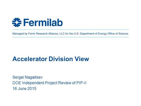 Accelerator Division View Sergei Nagaitsev DOE Independent Project Review of PIP-II 16 June 2015.