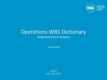 Operations WBS Dictionary Integrated Control Systems Henrik Carling ESS/ICS Date: 2016-05-18.