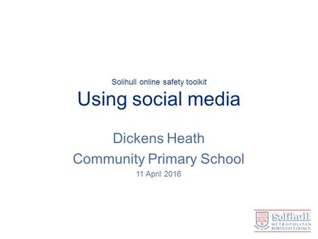 Solihull online safety toolkit Using social media Dickens Heath Community Primary School 11 April 2016.