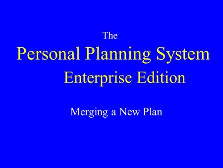 Personal Planning System The Merging a New Plan Enterprise Edition.