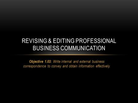 Objective 1.03: Write internal and external business correspondence to convey and obtain information effectively. REVISING & EDITING PROFESSIONAL BUSINESS.