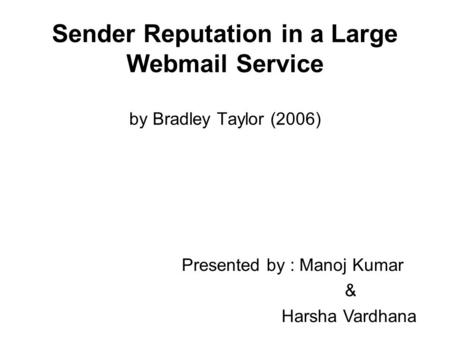 Sender Reputation in a Large Webmail Service by Bradley Taylor (2006) Presented by : Manoj Kumar & Harsha Vardhana.