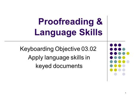 1 Proofreading & Language Skills Keyboarding Objective 03.02 Apply language skills in keyed documents.