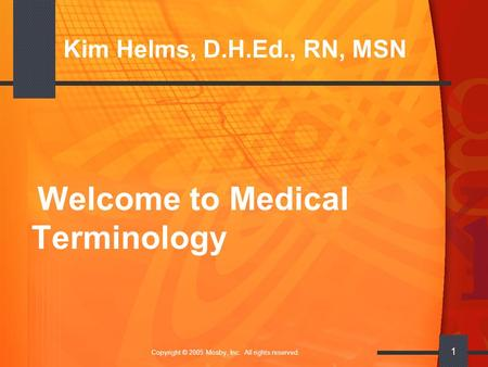 Copyright © 2005 Mosby, Inc. All rights reserved. 1 Kim Helms, D.H.Ed., RN, MSN Welcome to Medical Terminology.