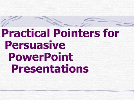 Practical Pointers for Persuasive PowerPoint Presentations.