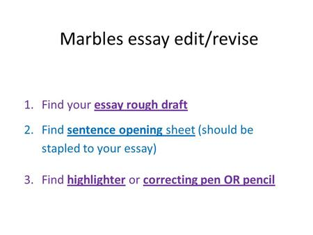 Marbles essay edit/revise 1.Find your essay rough draft 2.Find sentence opening sheet (should be stapled to your essay) 3.Find highlighter or correcting.