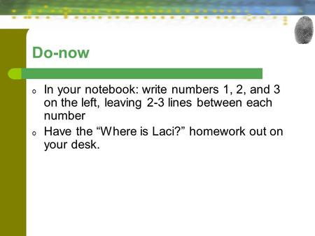 "Do-now o In your notebook: write numbers 1, 2, and 3 on the left, leaving 2-3 lines between each number o Have the ""Where is Laci?"" homework out on your."