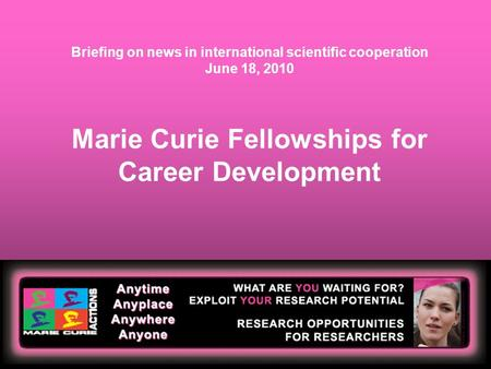 Marie Curie Fellowships for Career Development Briefing on news in international scientific cooperation June 18, 2010.