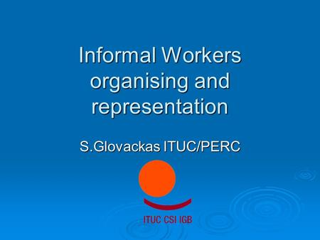 Informal Workers organising and representation S.Glovackas ITUC/PERC.
