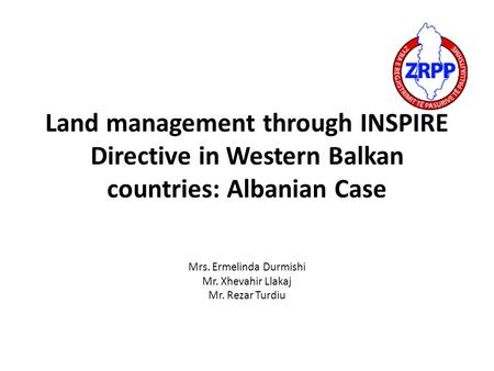 Land management through INSPIRE Directive in Western Balkan countries: Albanian Case Mrs. Ermelinda Durmishi Mr. Xhevahir Llakaj Mr. Rezar Turdiu.