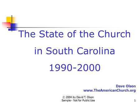 © 2004 by David T. Olson Sample - Not for Public Use1 The State of the Church in South Carolina 1990-2000 Dave Olson www.TheAmericanChurch.org.