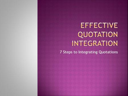 7 Steps to Integrating Quotations.  It is a piece of a text taken directly from a source  May include things that characters say  May be a statement.