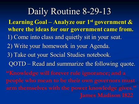 Learning Goal – Analyze our 1 st government & where the ideas for our government came from. Daily Routine 8-29-13 1) Come into class and quietly sit in.
