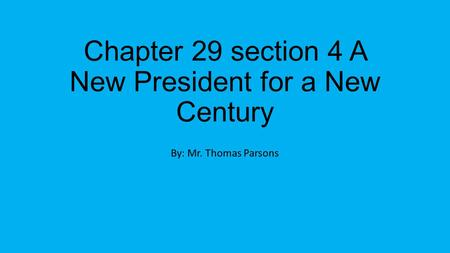 Chapter 29 section 4 A New President for a New Century By: Mr. Thomas Parsons.