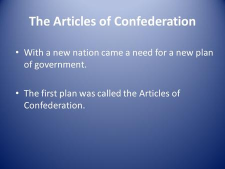 The Articles of Confederation With a new nation came a need for a new plan of government. The first plan was called the Articles of Confederation.
