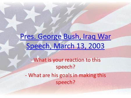 Pres. George Bush, Iraq War Speech, March 13, 2003 - What is your reaction to this speech? - What are his goals in making this speech?