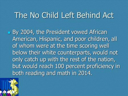 The No Child Left Behind Act By 2004, the President vowed African American, Hispanic, and poor children, all of whom were at the time scoring well below.