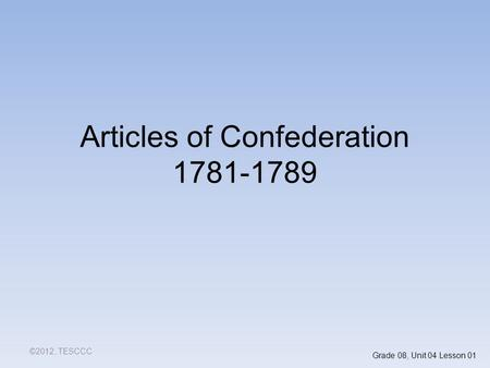 Articles of Confederation 1781-1789 ©2012, TESCCC Grade 08, Unit 04 Lesson 01.
