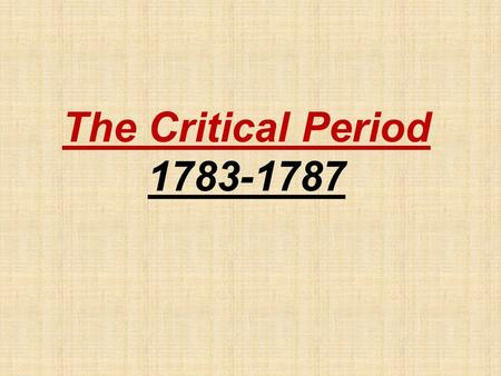 "The Critical Period 1783-1787 The Articles of Confederation (1777) A.First National Government of the United States. B.Established ""a firm league of."