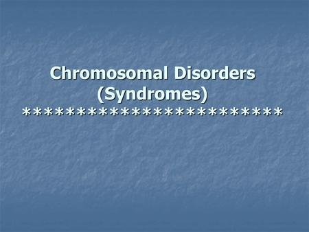 Chromosomal Disorders (Syndromes) ************************