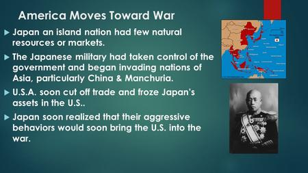  Japan an island nation had few natural resources or markets.  The Japanese military had taken control of the government and began invading nations of.