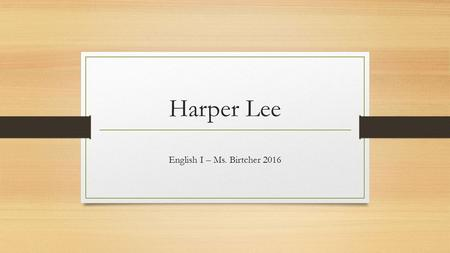 Harper Lee English I – Ms. Birtcher 2016. Born April 28, 1926 Died February 19, 2016 Nelle Harper Lee Monroeville, Alabama.