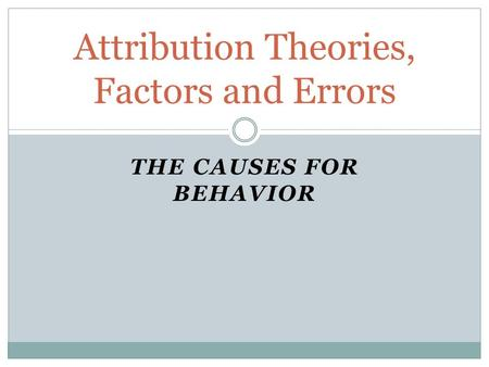 THE CAUSES FOR BEHAVIOR Attribution Theories, Factors and Errors.