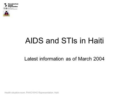 AIDS and STIs in Haiti Latest information as of March 2004 Health situation room, PAHO/WHO Representation, Haiti.