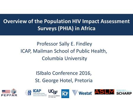 Overview of the Population HIV Impact Assessment Surveys (PHIA) in Africa Professor Sally E. Findley ICAP, Mailman School of Public Health, Columbia University.