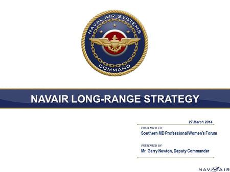 PRESENTED TO: PRESENTED BY: NAVAIR LONG-RANGE STRATEGY Southern MD Professional Women's Forum Mr. Garry Newton, Deputy Commander 27 March 2014.