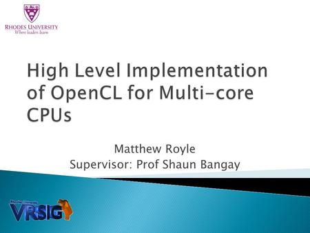 Matthew Royle Supervisor: Prof Shaun Bangay.  How do we implement OpenCL for CPUs  Differences in parallel architectures  Is our CPU implementation.