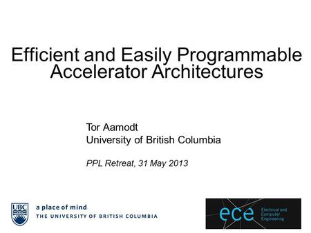 Efficient and Easily Programmable Accelerator Architectures Tor Aamodt University of British Columbia PPL Retreat, 31 May 2013.