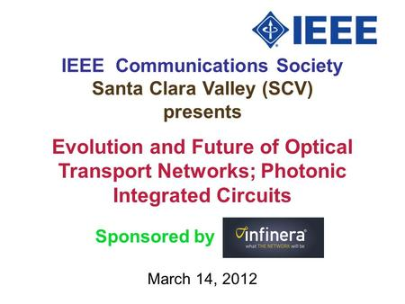 IEEE Communications Society Santa Clara Valley (SCV) presents March 14, 2012 Evolution and Future of Optical Transport Networks; Photonic Integrated Circuits.
