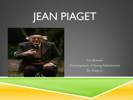 JEAN PIAGET Tim Brewer Development of Young Adolescents Dr. Fetterly.
