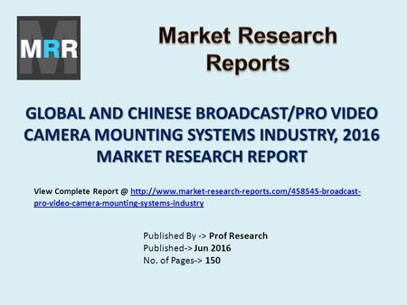 GLOBAL AND CHINESE BROADCAST/PRO VIDEO CAMERA MOUNTING SYSTEMS INDUSTRY, 2016 MARKET RESEARCH REPORT Published By -> Prof Research Published-> Jun 2016.