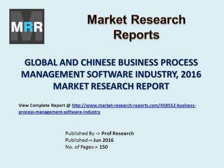 GLOBAL AND CHINESE BUSINESS PROCESS MANAGEMENT SOFTWARE INDUSTRY, 2016 MARKET RESEARCH REPORT Published By -> Prof Research Published-> Jun 2016 No. of.