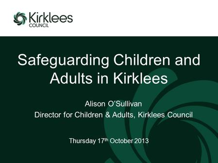 Safeguarding Children and Adults in Kirklees Thursday 17 th October 2013 Alison O'Sullivan Director for Children & Adults, Kirklees Council.
