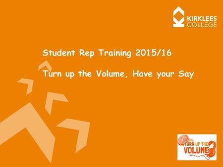 Student Rep Training 2015/16 Turn up the Volume, Have your Say.