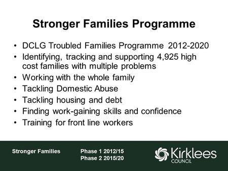 Stronger FamiliesPhase 1 2012/15 Phase 2 2015/20 Stronger Families Programme DCLG Troubled Families Programme 2012-2020 Identifying, tracking and supporting.