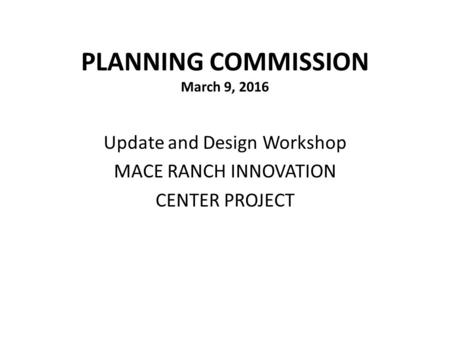 PLANNING COMMISSION March 9, 2016 Update and Design Workshop MACE RANCH INNOVATION CENTER PROJECT.