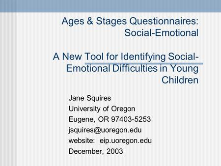 Ages & Stages Questionnaires: Social-Emotional A New Tool for Identifying Social- Emotional Difficulties in Young Children Jane Squires University of Oregon.