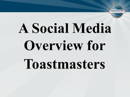 A Social Media Overview for Toastmasters. Toastmasters Youtube -SEO (Search Engine Optimization) -Content Sourcing - Member News - Member Demonstrations.